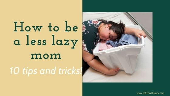 How to be less lazy as a mom: 10 tips and tricks
